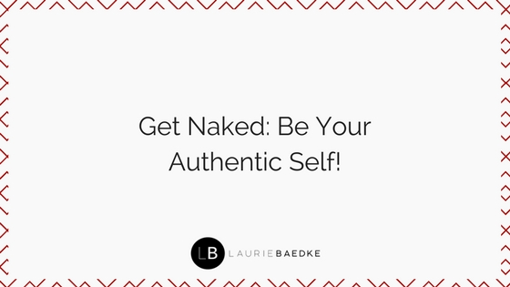 Get Naked: Be Your Authentic Self!