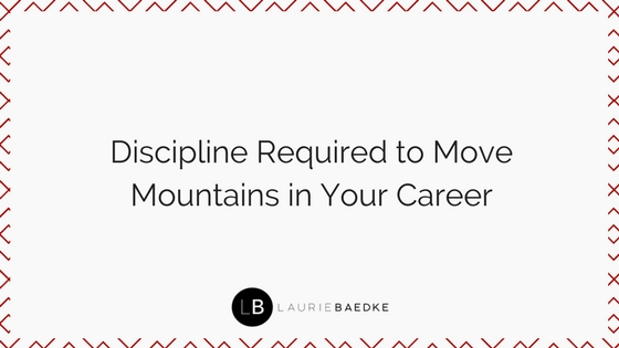 Discipline Required to Move Mountains in Your Career