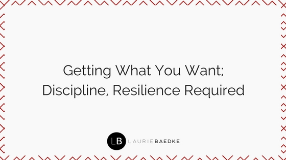 Getting What You Want; Discipline, Resilience Required