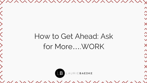 How to Get Ahead: Ask for More….WORK