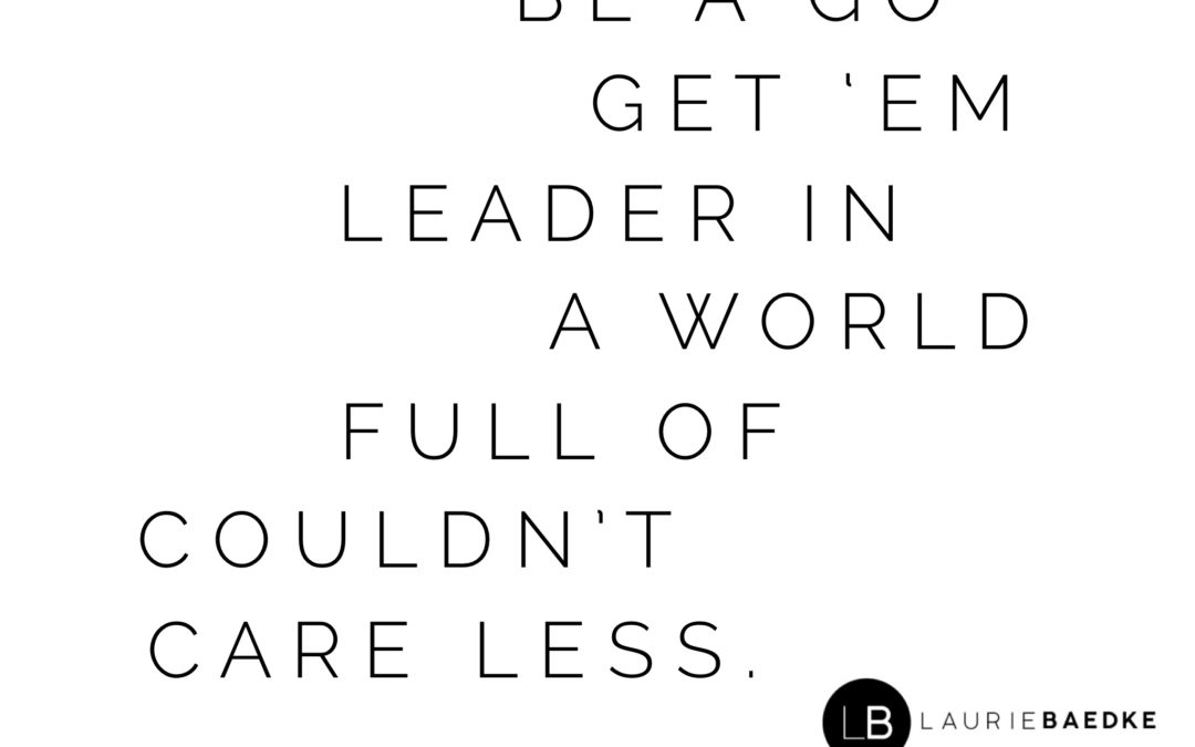 "Be a ""Go Get 'Em"" Leader in a World Full of ""Couldn't Care Less"""
