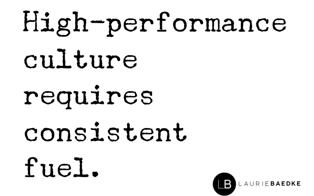 High Performance Culture Requires Consistent Fuel