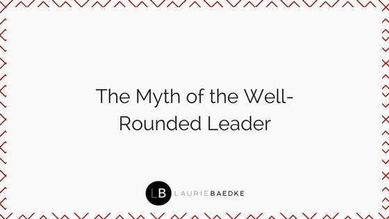 The Myth of the Well-Rounded Leader.